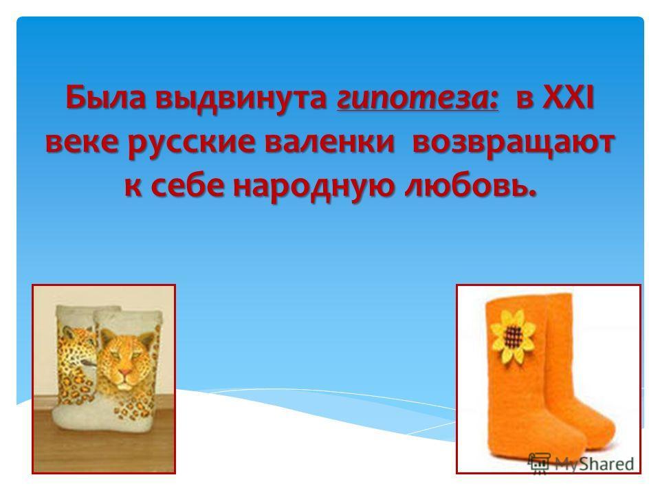 Была выдвинута гипотеза: в XXI веке русские валенки возвращают к себе народную любовь.