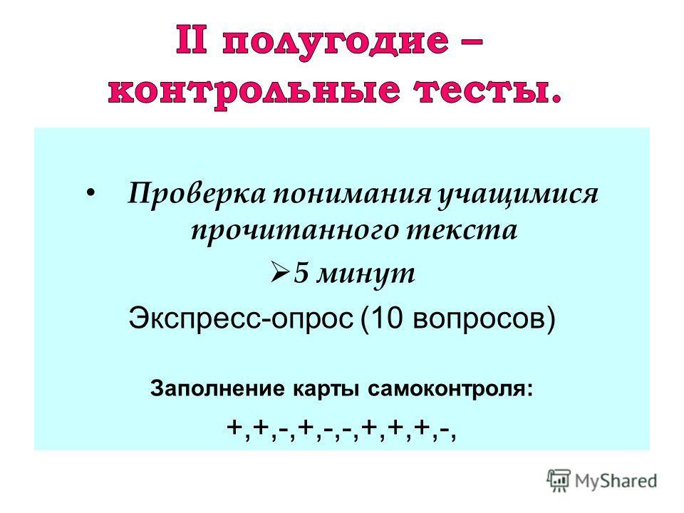 Проверка понимания учащимися прочитанного текста 5 минут Экспресс-опрос (10 вопросов) Заполнение карты самоконтроля: +,+,-,+,-,-,+,+,+,-,