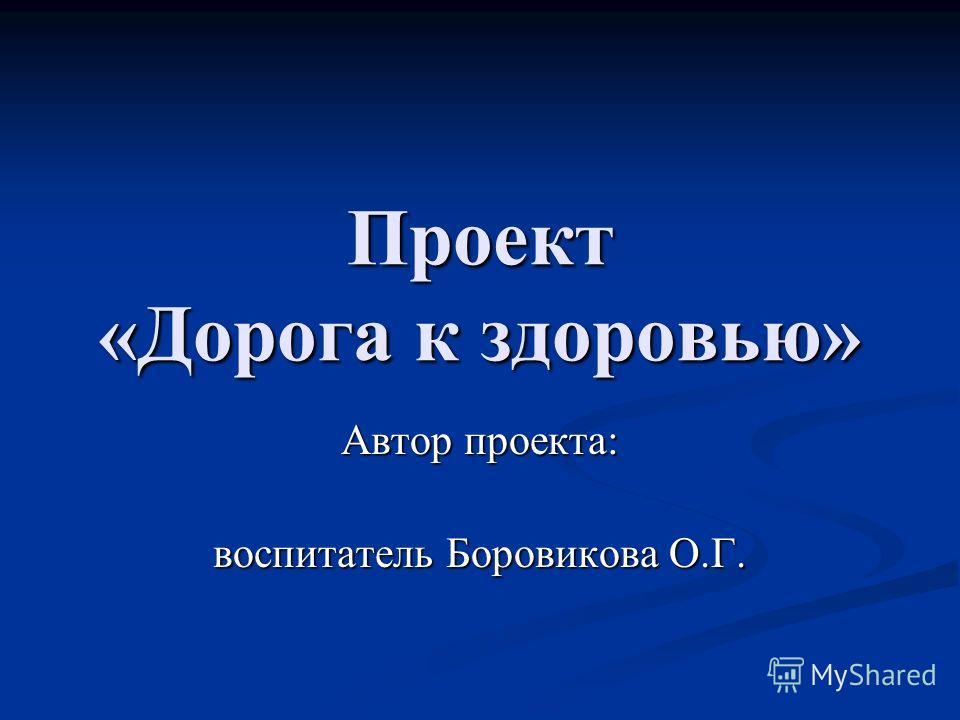 Проект «Дорога к здоровью» Автор проекта: воспитатель Боровикова О.Г. воспитатель Боровикова О.Г.