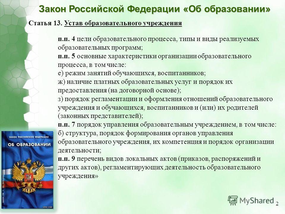 Закон Российской Федерации «Об образовании» Статья 13. Устав образовательного учреждения п.п. 4 цели образовательного процесса, типы и виды реализуемых образовательных программ; п.п. 5 основные характеристики организации образовательного процесса, в