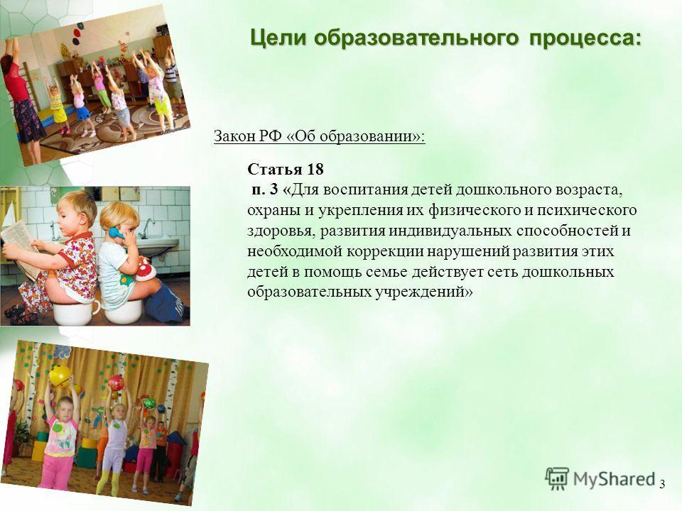 Цели образовательного процесса: Закон РФ «Об образовании»: Статья 18 п. 3 «Для воспитания детей дошкольного возраста, охраны и укрепления их физического и психического здоровья, развития индивидуальных способностей и необходимой коррекции нарушений р