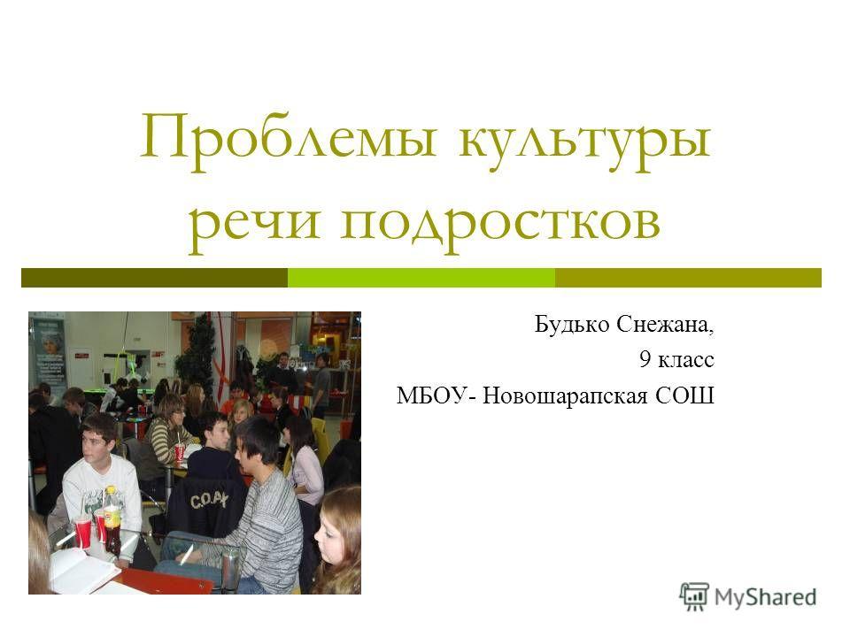 Проблемы культуры речи подростков Будько Снежана, 9 класс МБОУ- Новошарапская СОШ