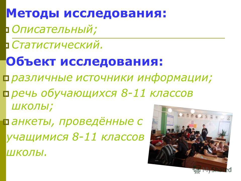 Методы исследования: Описательный; Статистический. Объект исследования: различные источники информации; речь обучающихся 8-11 классов школы; анкеты, проведённые с учащимися 8-11 классов школы.