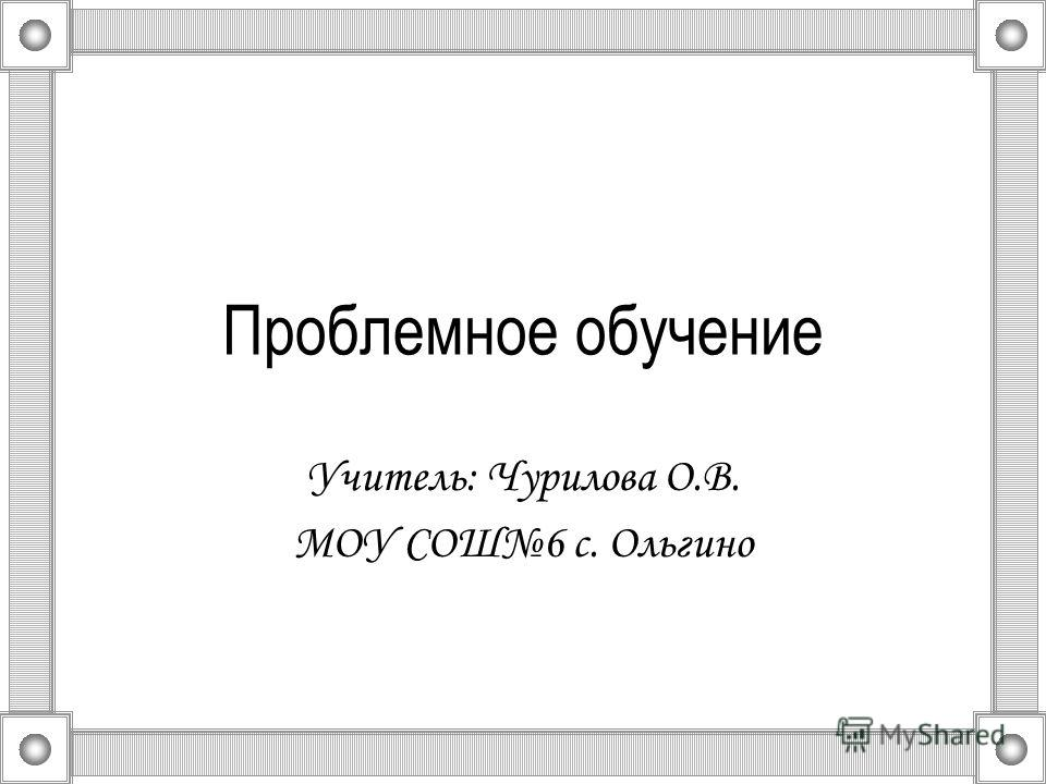 Проблемное обучение Учитель: Чурилова О.В. МОУ СОШ6 с. Ольгино