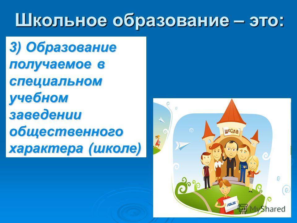Школьное образование – это: 3) Образование получаемое в специальном учебном заведении общественного характера (школе)
