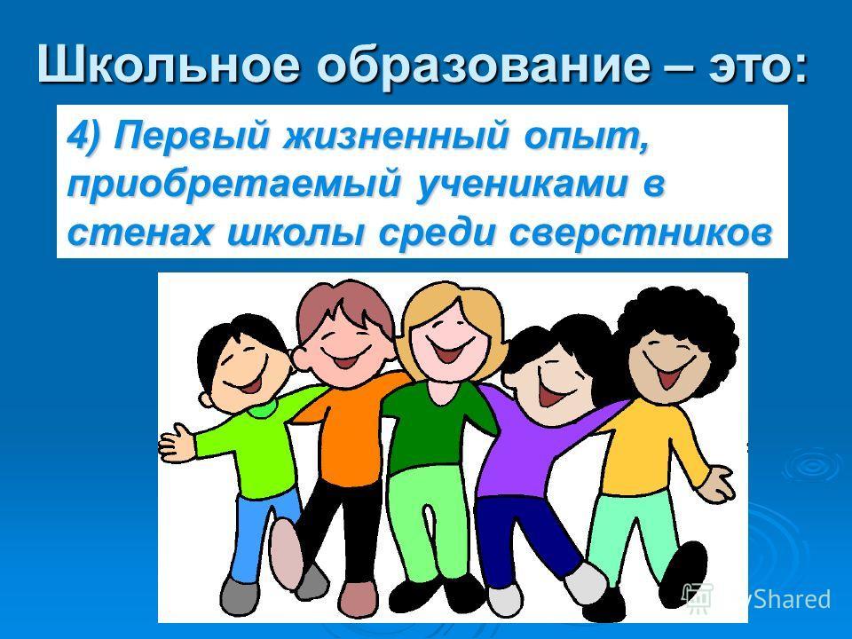 Школьное образование – это: 4) Первый жизненный опыт, приобретаемый учениками в стенах школы среди сверстников