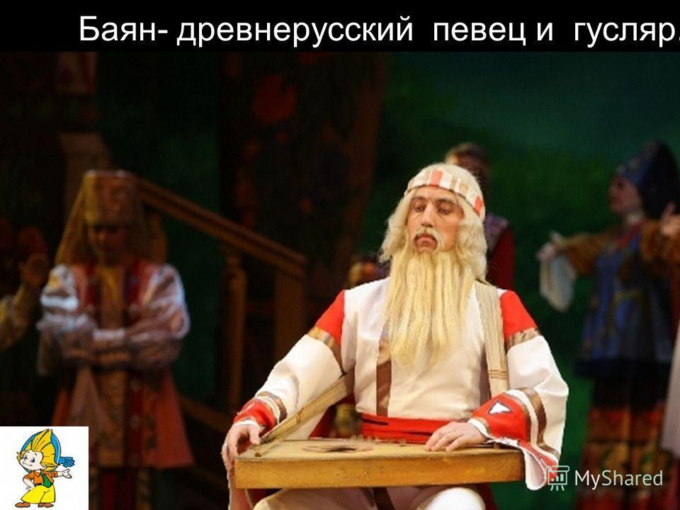 Баян- древнерусский певец и гусляр.
