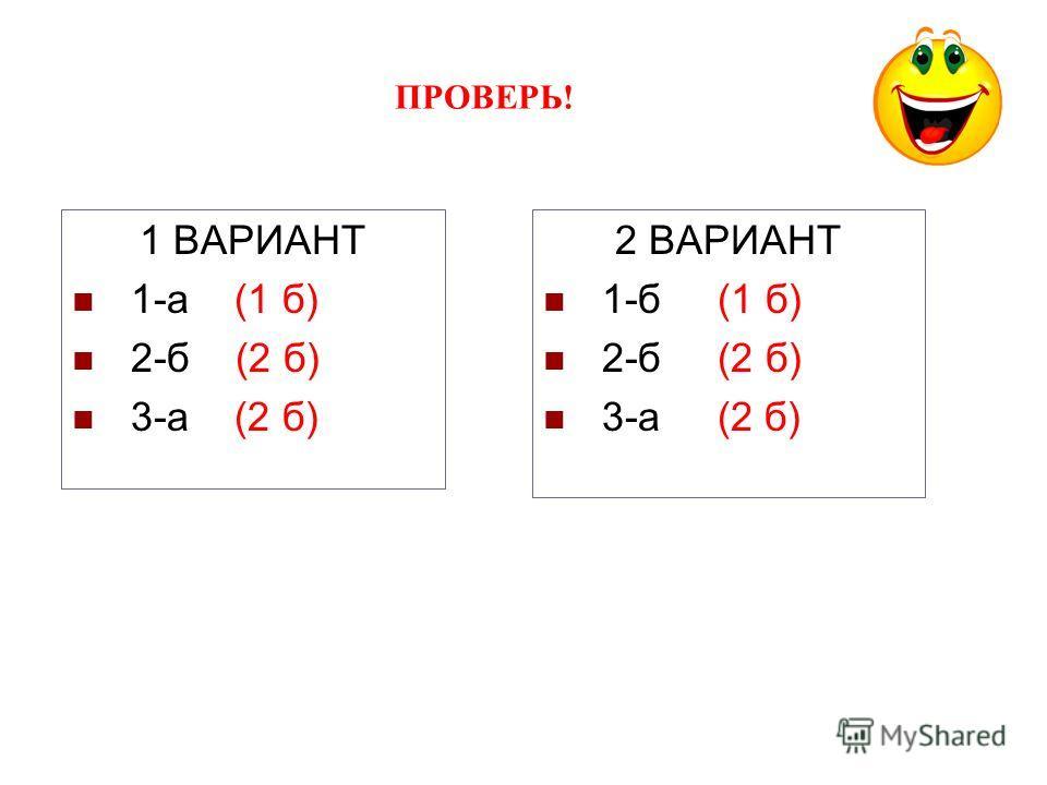 ПРОВЕРЬ! 1 ВАРИАНТ 1-а (1 б) 2-б (2 б) 3-а (2 б) 2 ВАРИАНТ 1-б (1 б) 2-б (2 б) 3-а (2 б)