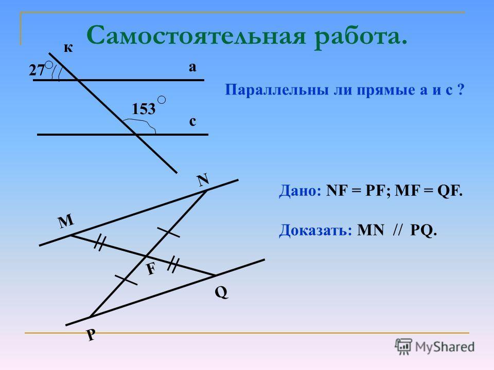 Самостоятельная работа. Параллельны ли прямые а и с ? а с к 153 27 M N PQ F Дано: NF = PF; MF = QF. Доказать: MN PQ.