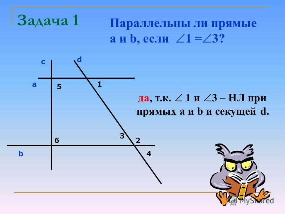 Задача 1 с d a b 5 6 1 2 3 4 Параллельны ли прямые a и b, если 1 = 3? да, т.к. 1 и 3 – НЛ при прямых а и b и секущей d.