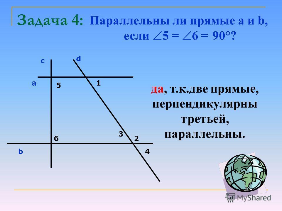 Задача 4: с d a b 5 6 1 2 3 4 Параллельны ли прямые a и b, если 5 = 6 = 90°? да, т.к.две прямые, перпендикулярны третьей, параллельны.
