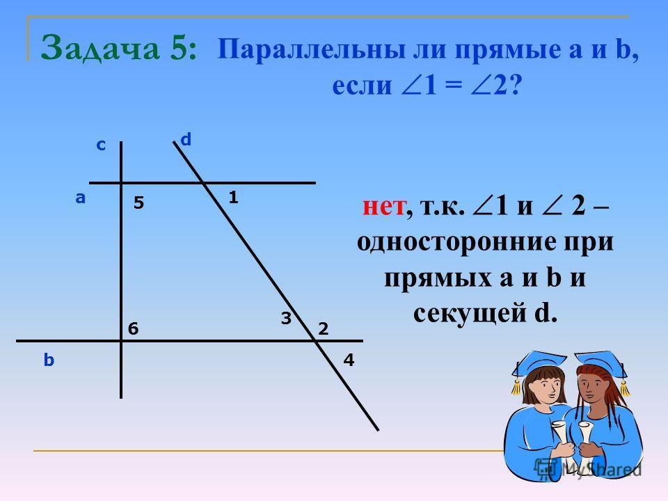 Задача 5: Параллельны ли прямые a и b, если 1 = 2? с d a b 5 6 1 2 3 4 нет, т.к. 1 и 2 – односторонние при прямых а и b и секущей d.
