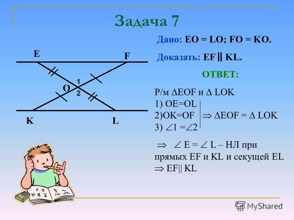 Задача 7 O Е F KL Дано: EO = LO; FO = KO. Доказать: EF KL. ОТВЕТ: Р/м EOF и LOK 1) ОЕ=OL 2)OK=OF EOF = LOK 3) 1 = 2 E = L – НЛ при прямых EF и KL и секущей EL EF KL 1 2