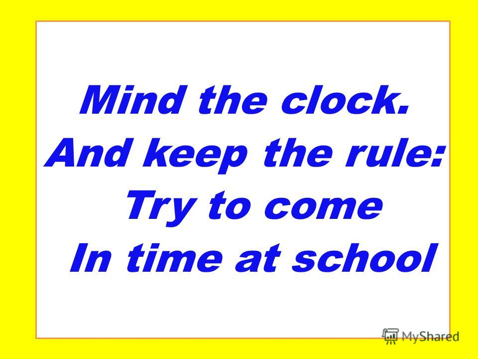 Mind the clock. And keep the rule: Try to come In time at school