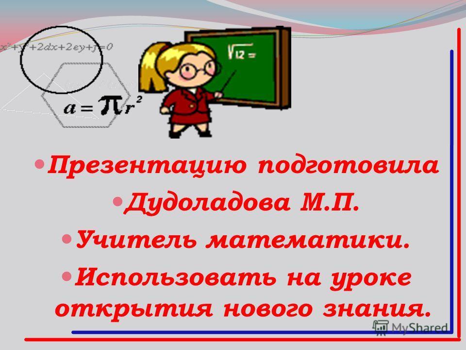 Презентацию подготовила Дудоладова М.П. Учитель математики. Использовать на уроке открытия нового знания.