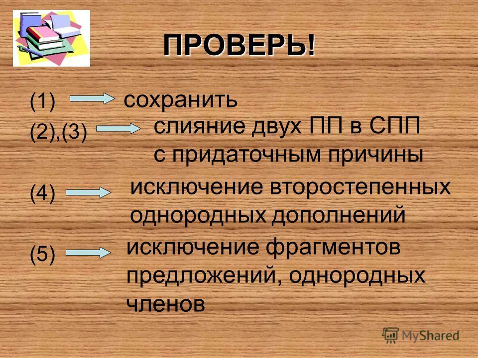 ПРОВЕРЬ! (1) (2),(3) (4) (5) сохранить слияние двух ПП в СПП с придаточным причины исключение второстепенных однородных дополнений исключение фрагментов предложений, однородных членов