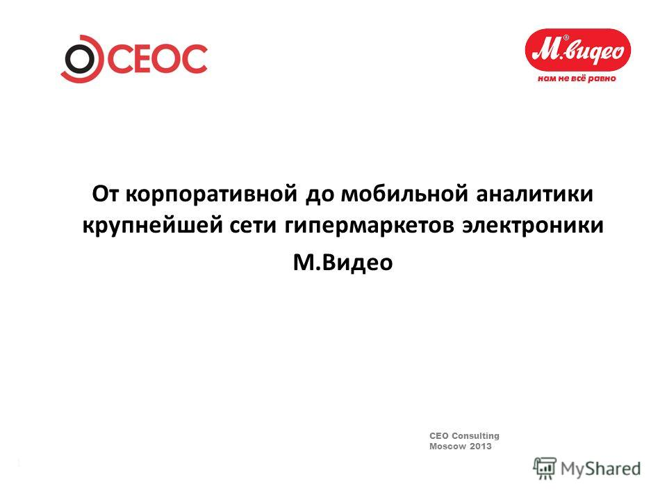 CEO Consulting Moscow 2013 1 От корпоративной до мобильной аналитики крупнейшей сети гипермаркетов электроники М.Видео