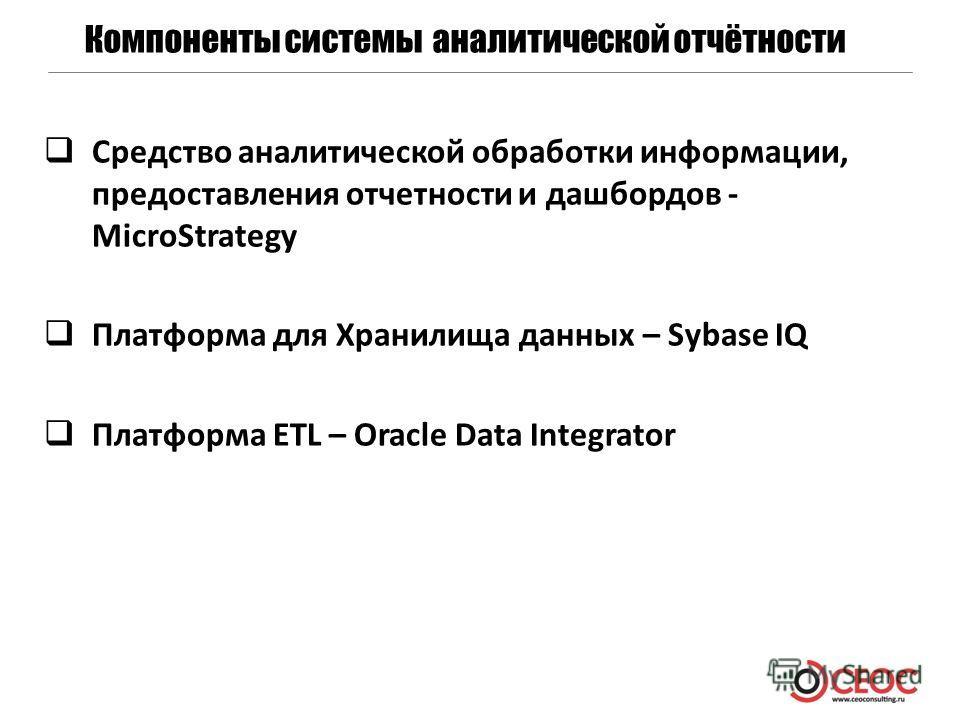 Компоненты системы аналитической отчётности Средство аналитической обработки информации, предоставления отчетности и дашбордов - MicroStrategy Платформа для Хранилища данных – Sybase IQ Платформа ETL – Oracle Data Integrator
