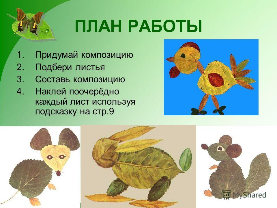 ПЛАН РАБОТЫ 1.Придумай композицию 2.Подбери листья 3.Составь композицию 4.Наклей поочерёдно каждый лист используя подсказку на стр.9