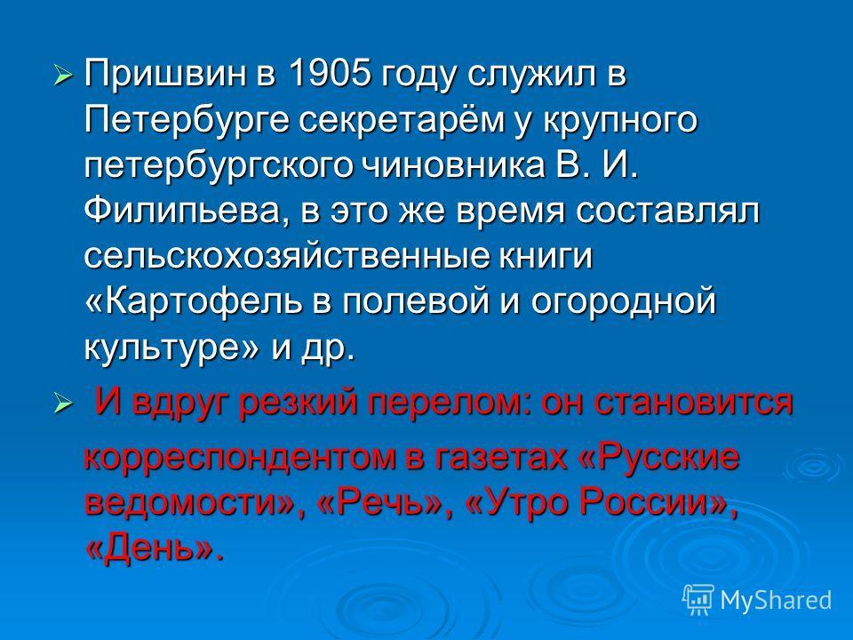 Пришвин в 1905 году служил в Петербурге секретарём у крупного петербургского чиновника В. И. Филипьева, в это же время составлял сельскохозяйственные книги «Картофель в полевой и огородной культуре» и др. Пришвин в 1905 году служил в Петербурге секре