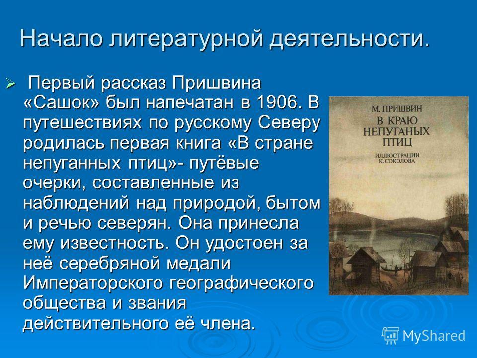 Начало литературной деятельности. Первый рассказ Пришвина «Сашок» был напечатан в 1906. В путешествиях по русскому Северу родилась первая книга «В стране непуганных птиц»- путёвые очерки, составленные из наблюдений над природой, бытом и речью северян