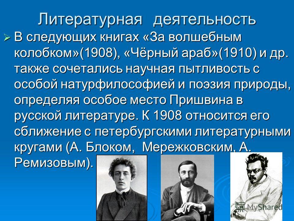 Литературная деятельность В следующих книгах «За волшебным колобком»(1908), «Чёрный араб»(1910) и др. также сочетались научная пытливость с особой натурфилософией и поэзия природы, определяя особое место Пришвина в русской литературе. К 1908 относитс