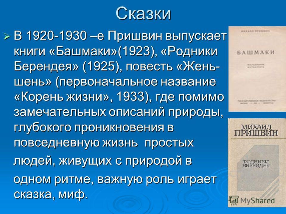 Сказки В 1920-1930 –е Пришвин выпускает книги «Башмаки»(1923), «Родники Берендея» (1925), повесть «Жень- шень» (первоначальное название «Корень жизни», 1933), где помимо замечательных описаний природы, глубокого проникновения в повседневную жизнь про