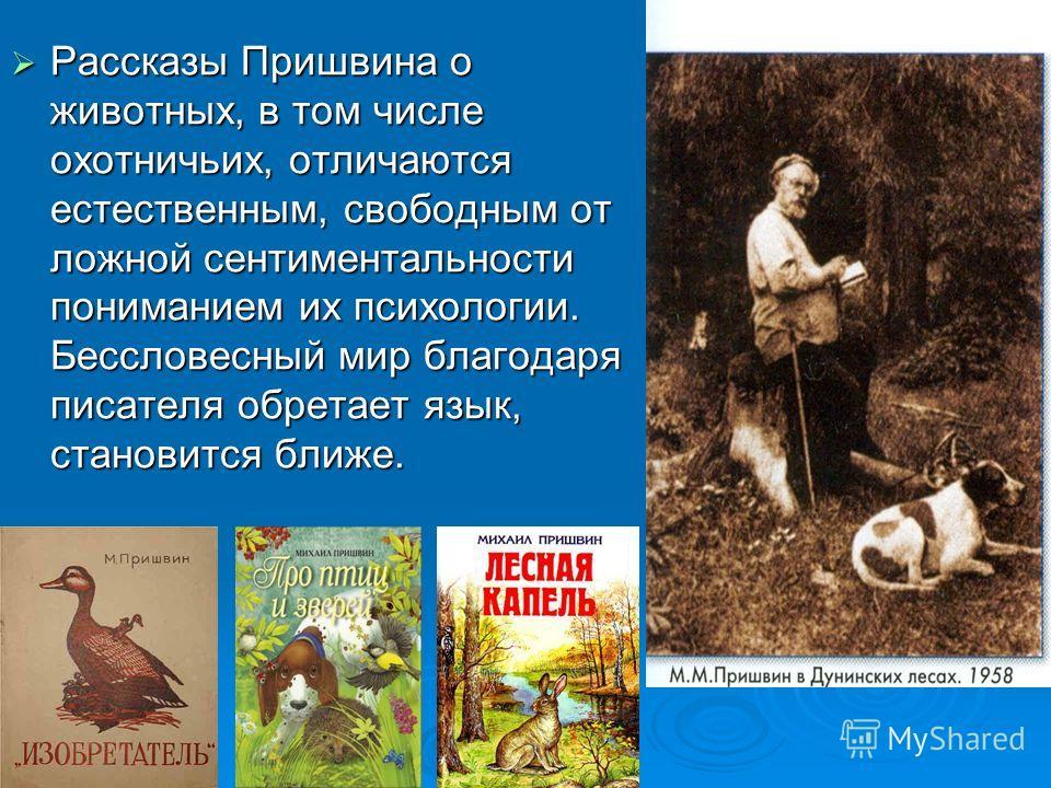 Рассказы Пришвина о животных, в том числе охотничьих, отличаются естественным, свободным от ложной сентиментальности пониманием их психологии. Бессловесный мир благодаря писателя обретает язык, становится ближе. Рассказы Пришвина о животных, в том чи