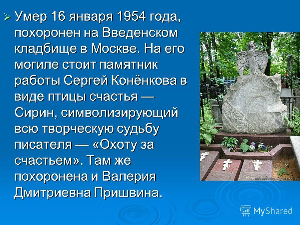 Умер 16 января 1954 года, похоронен на Введенском кладбище в Москве. На его могиле стоит памятник работы Сергей Конёнкова в виде птицы счастья Сирин, символизирующий всю творческую судьбу писателя «Охоту за счастьем». Там же похоронена и Валерия Дмит