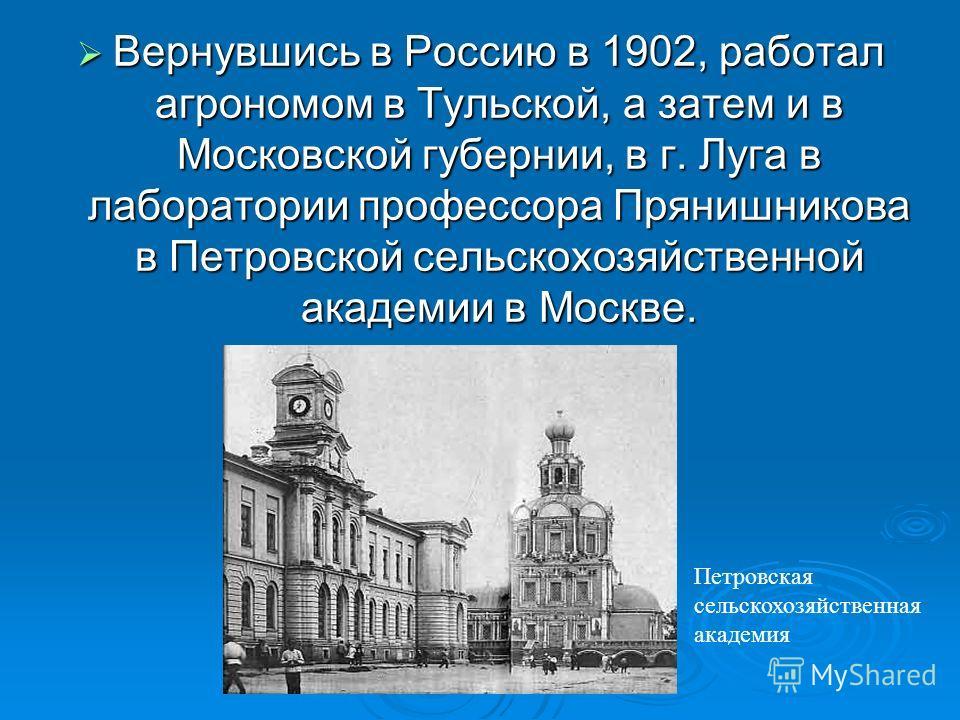 Вернувшись в Россию в 1902, работал агрономом в Тульской, а затем и в Московской губернии, в г. Луга в лаборатории профессора Прянишникова в Петровской сельскохозяйственной академии в Москве. Вернувшись в Россию в 1902, работал агрономом в Тульской,