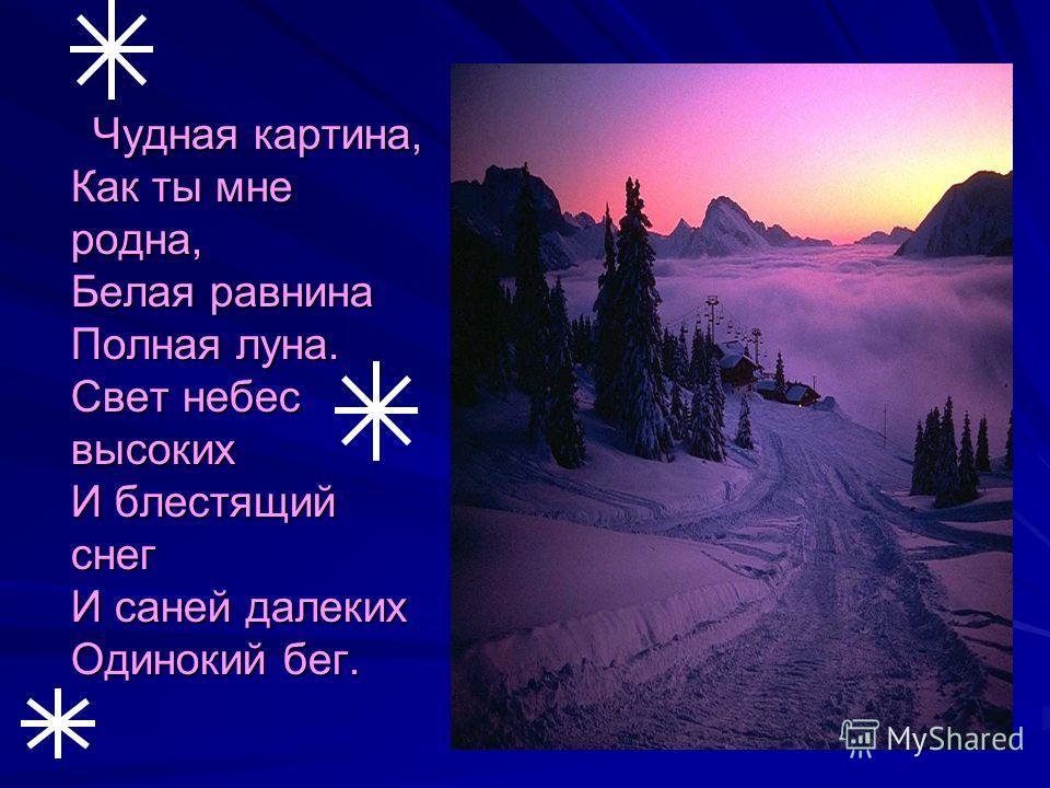 Чудная картина, Как ты мне родна, Белая равнина Полная луна. Свет небес высоких И блестящий снег И саней далеких Одинокий бег. Чудная картина, Как ты мне родна, Белая равнина Полная луна. Свет небес высоких И блестящий снег И саней далеких Одинокий б