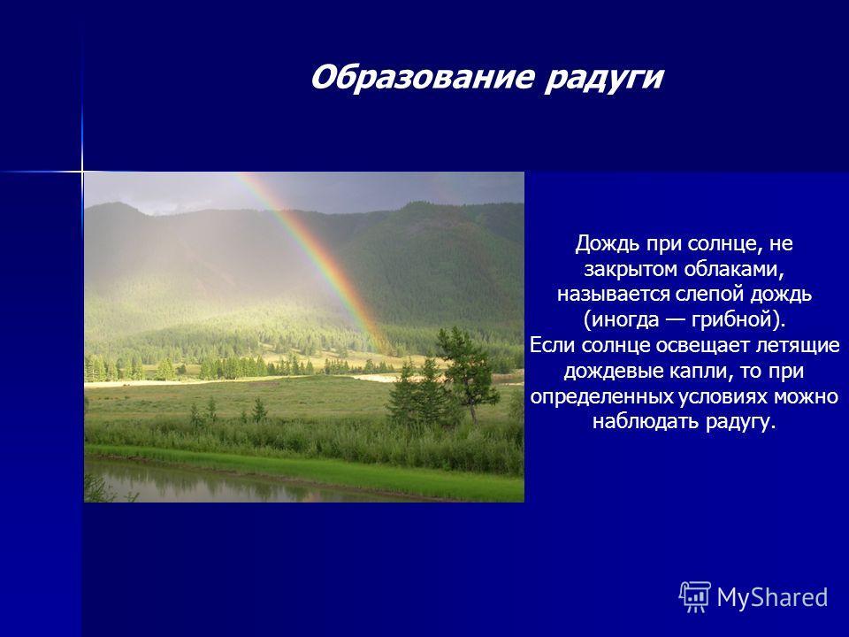 Образование радуги Дождь при солнце, не закрытом облаками, называется слепой дождь (иногда грибной). Если солнце освещает летящие дождевые капли, то при определенных условиях можно наблюдать радугу.