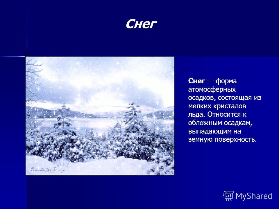 Снег форма атомосферных осадков, состоящая из мелких кристалов льда. Относится к обложным осадкам, выпадающим на земную поверхность. Снег