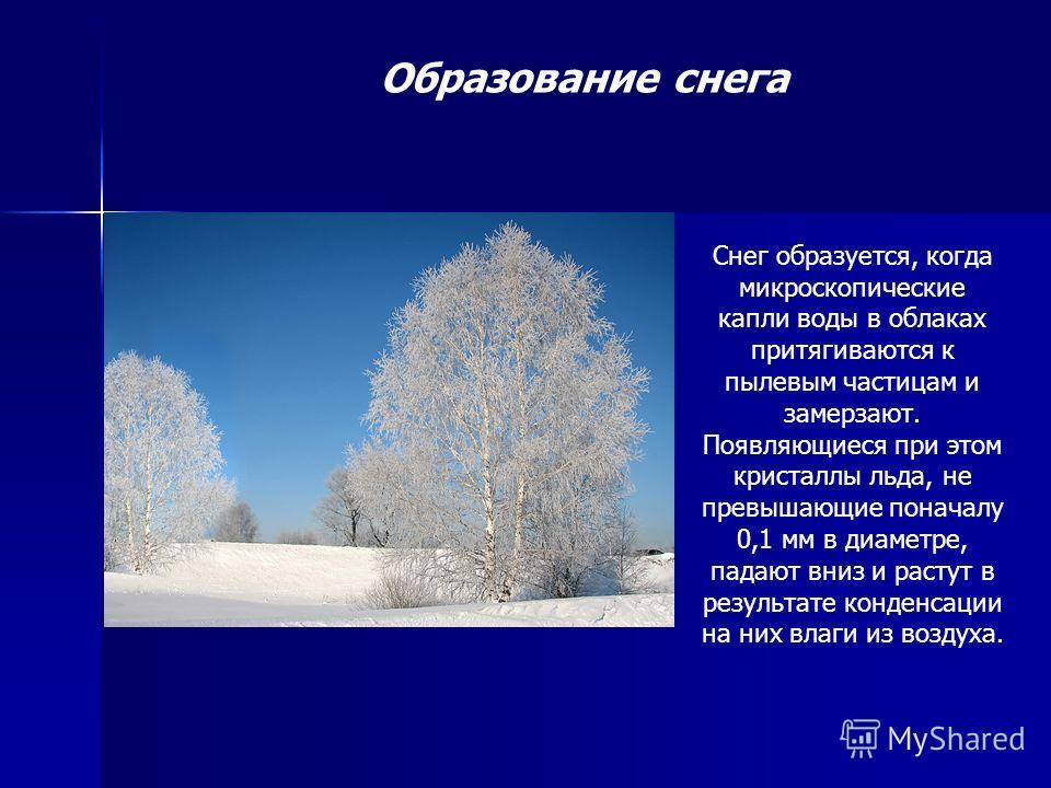 Образование снега Снег образуется, когда микроскопические капли воды в облаках притягиваются к пылевым частицам и замерзают. Появляющиеся при этом кристаллы льда, не превышающие поначалу 0,1 мм в диаметре, падают вниз и растут в результате конденсаци