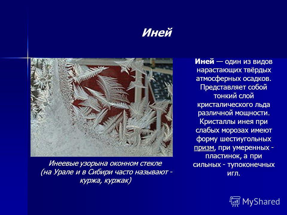 Иней Иней один из видов нарастающих твёрдых атмосферных осадков. Представляет собой тонкий слой кристалического льда различной мощности. Кристаллы инея при слабых морозах имеют форму шестиугольных призм, при умеренных - пластинок, а при сильных - туп