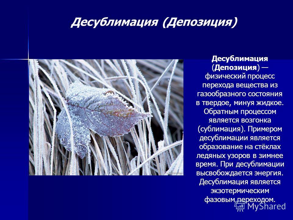Десублимация (Депозиция) Десублимация (Депозиция) физический процесс перехода вещества из газообразного состояния в твердое, минуя жидкое. Обратным процессом является возгонка (сублимация). Примером десублимации является образование на стёклах ледяны