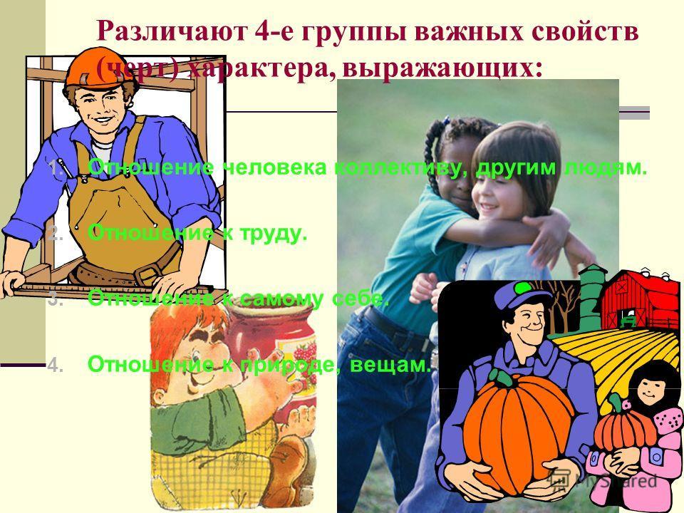 Различают 4-е группы важных свойств (черт) характера, выражающих: 1. Отношение человека коллективу, другим людям. 2. Отношение к труду. 3. Отношение к самому себе. 4. Отношение к природе, вещам.