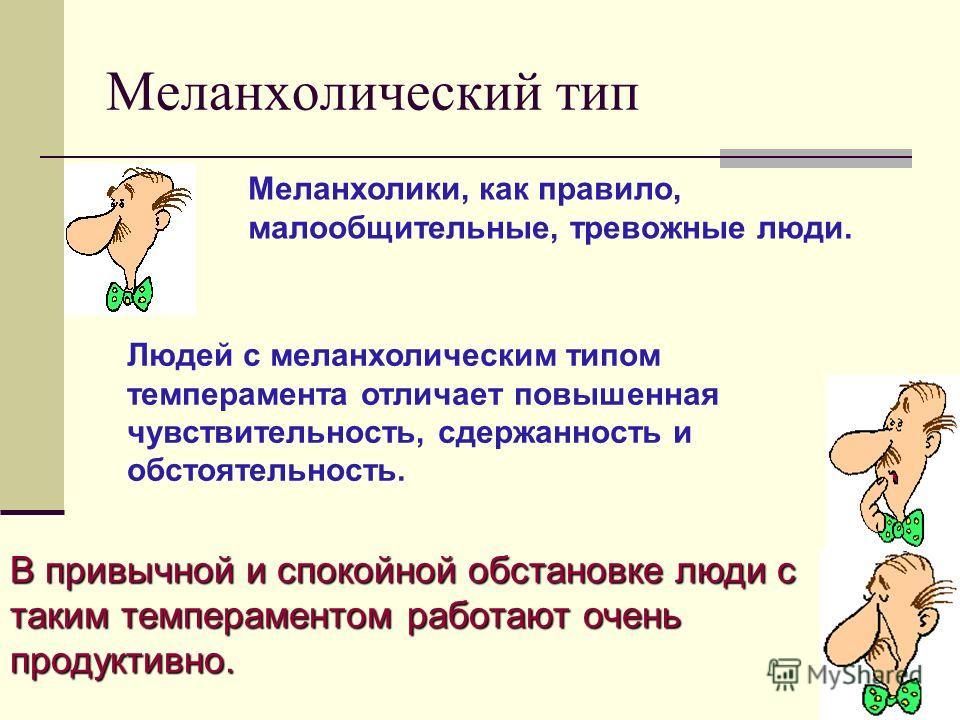 Меланхолический тип Меланхолики, как правило, малообщительные, тревожные люди. Людей с меланхолическим типом темперамента отличает повышенная чувствительность, сдержанность и обстоятельность. В привычной и спокойной обстановке люди с таким темперамен