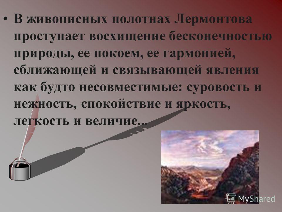 В живописных полотнах Лермонтова проступает восхищение бесконечностью природы, ее покоем, ее гармонией, сближающей и связывающей явления как будто несовместимые: суровость и нежность, спокойствие и яркость, легкость и величие...