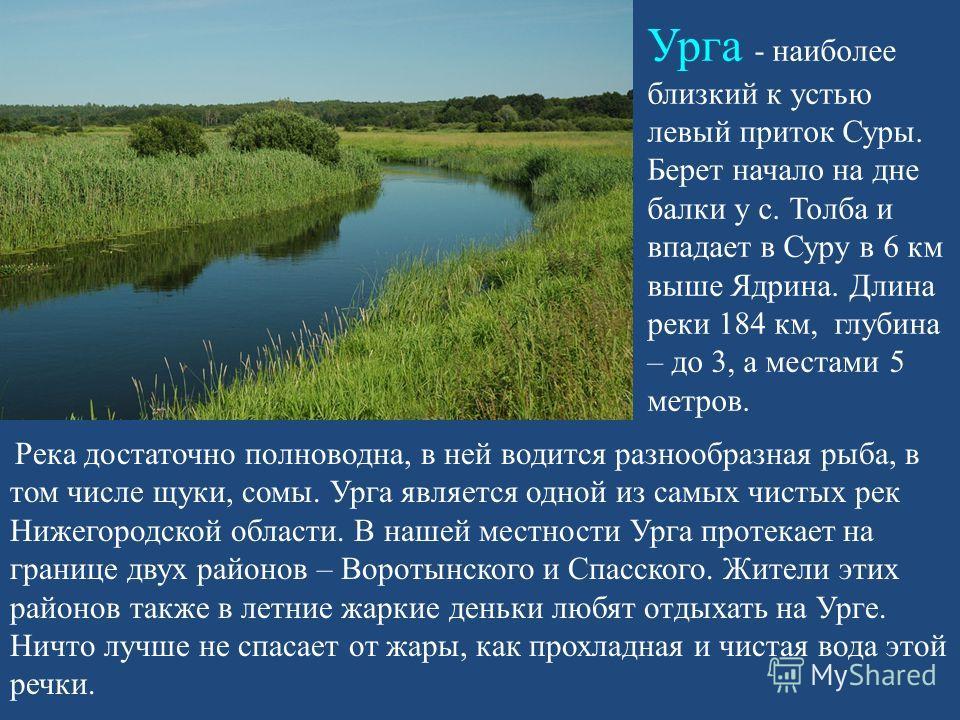 Урга - наиболее близкий к устью левый приток Суры. Берет начало на дне балки у с. Толба и впадает в Суру в 6 км выше Ядрина. Длина реки 184 км, глубина – до 3, а местами 5 метров. Река достаточно полноводна, в ней водится разнообразная рыба, в том чи