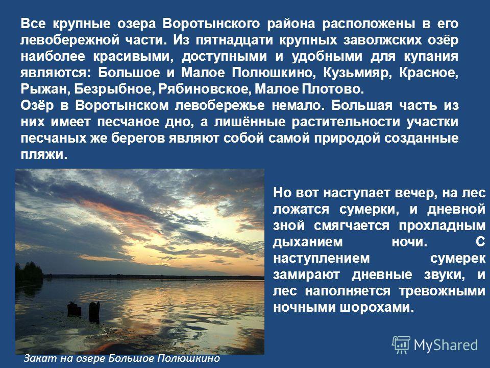 Все крупные озера Воротынского района расположены в его левобережной части. Из пятнадцати крупных заволжских озёр наиболее красивыми, доступными и удобными для купания являются: Большое и Малое Полюшкино, Кузьмияр, Красное, Рыжан, Безрыбное, Рябиновс