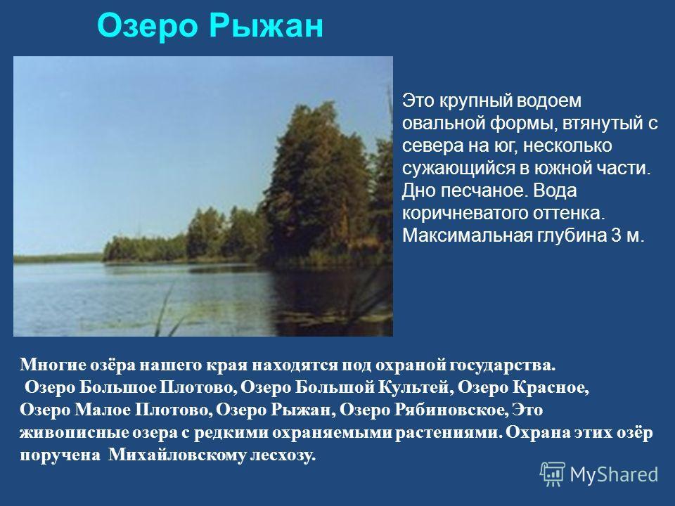 Озеро Рыжан Это крупный водоем овальной формы, втянутый с севера на юг, несколько сужающийся в южной части. Дно песчаное. Вода коричневатого оттенка. Максимальная глубина 3 м. Многие озёра нашего края находятся под охраной государства. Озеро Большое