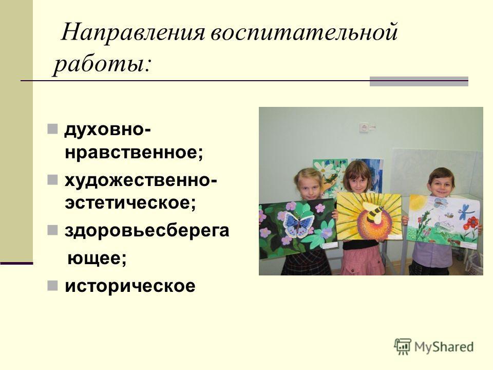 Направления воспитательной работы: духовно- нравственное; художественно- эстетическое; здоровьесберега ющее; историческое