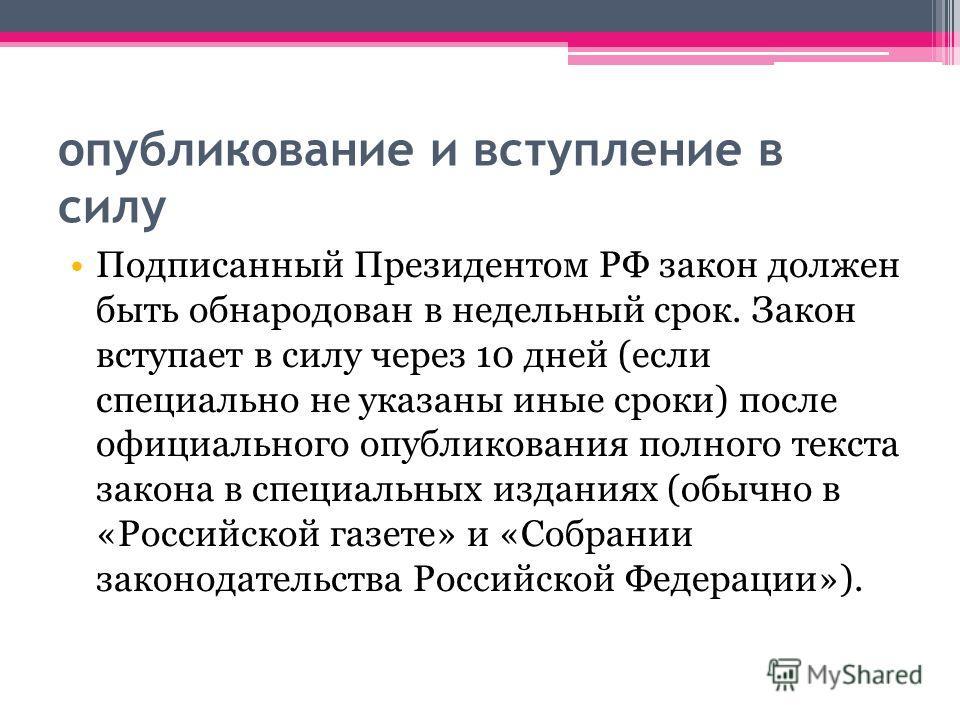 опубликование и вступление в силу Подписанный Президентом РФ закон должен быть обнародован в недельный срок. Закон вступает в силу через 10 дней (если специально не указаны иные сроки) после официального опубликования полного текста закона в специаль