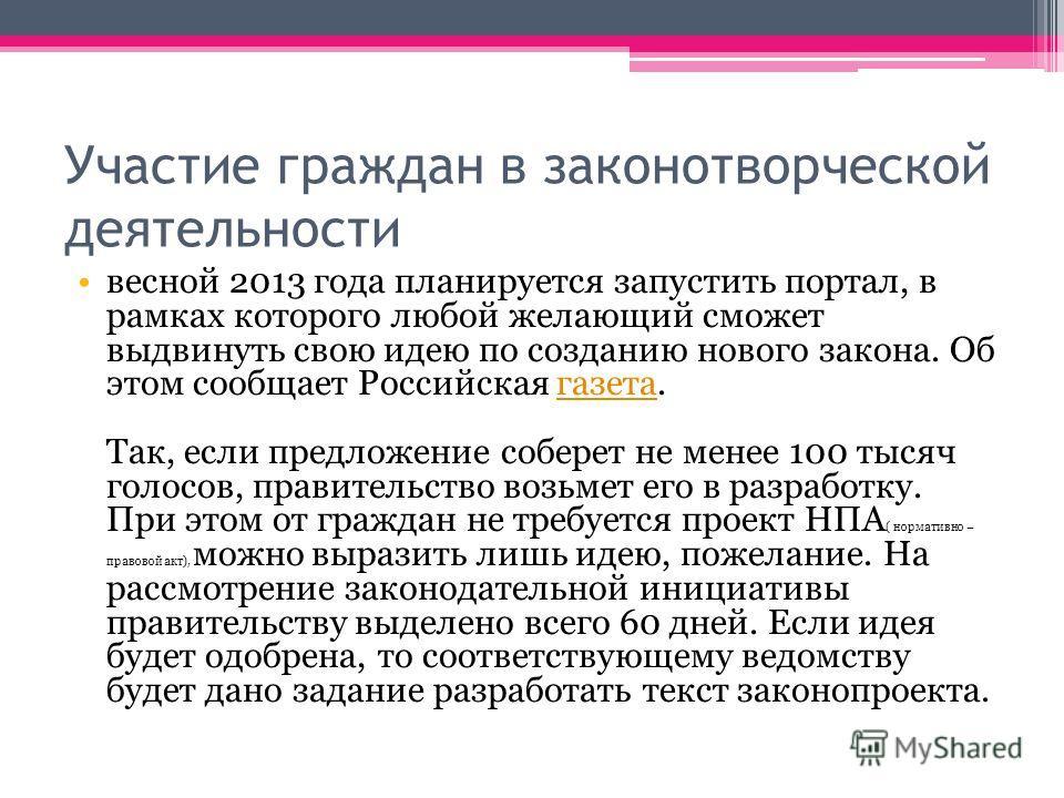 Участие граждан в законотворческой деятельности весной 2013 года планируется запустить портал, в рамках которого любой желающий сможет выдвинуть свою идею по созданию нового закона. Об этом сообщает Российская газета. Так, если предложение соберет не
