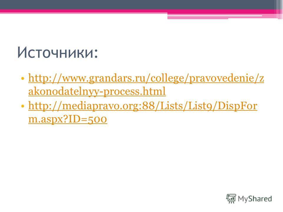 Источники: http://www.grandars.ru/college/pravovedenie/z akonodatelnyy-process.htmlhttp://www.grandars.ru/college/pravovedenie/z akonodatelnyy-process.html http://mediapravo.org:88/Lists/List9/DispFor m.aspx?ID=500http://mediapravo.org:88/Lists/List9