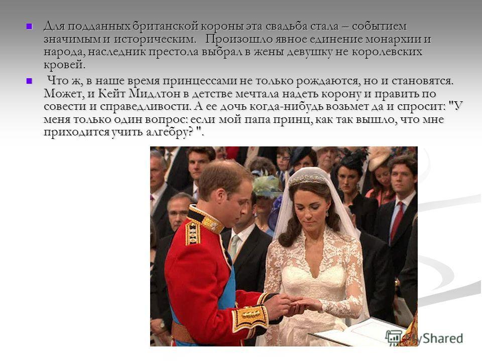 Для подданных британской короны эта свадьба стала – событием значимым и историческим. Произошло явное единение монархии и народа, наследник престола выбрал в жены девушку не королевских кровей. Для подданных британской короны эта свадьба стала – собы