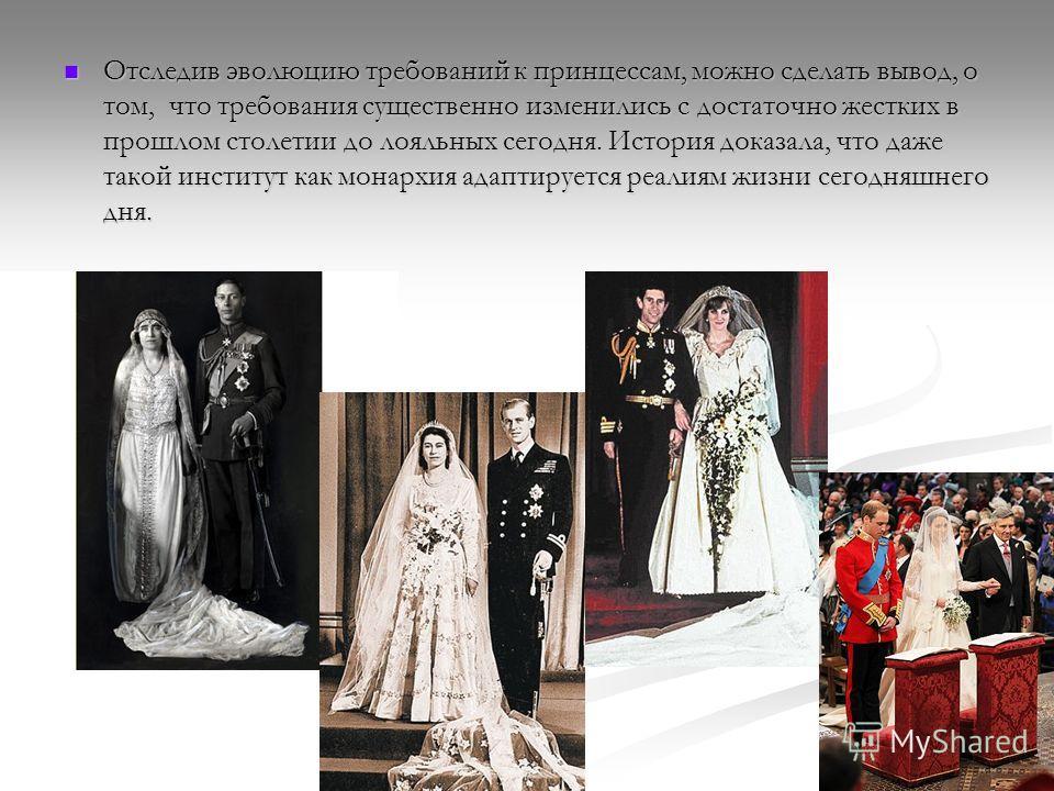 Отследив эволюцию требований к принцессам, можно сделать вывод, о том, что требования существенно изменились с достаточно жестких в прошлом столетии до лояльных сегодня. История доказала, что даже такой институт как монархия адаптируется реалиям жизн