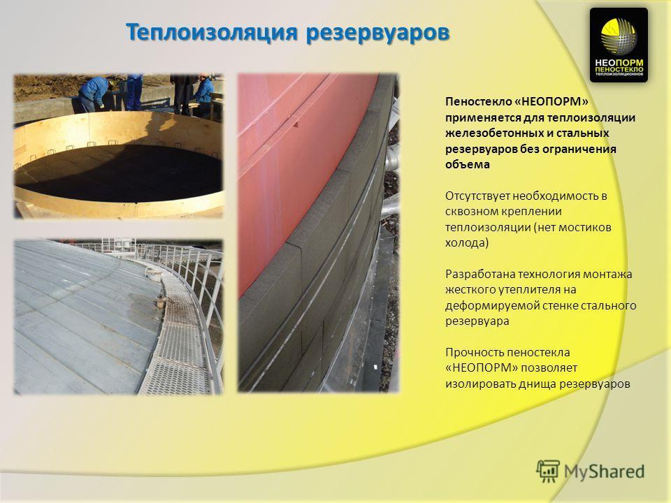 Теплоизоляция резервуаров Пеностекло «НЕОПОРМ» применяется для теплоизоляции железобетонных и стальных резервуаров без ограничения объема Отсутствует необходимость в сквозном креплении теплоизоляции (нет мостиков холода) Разработана технология монтаж
