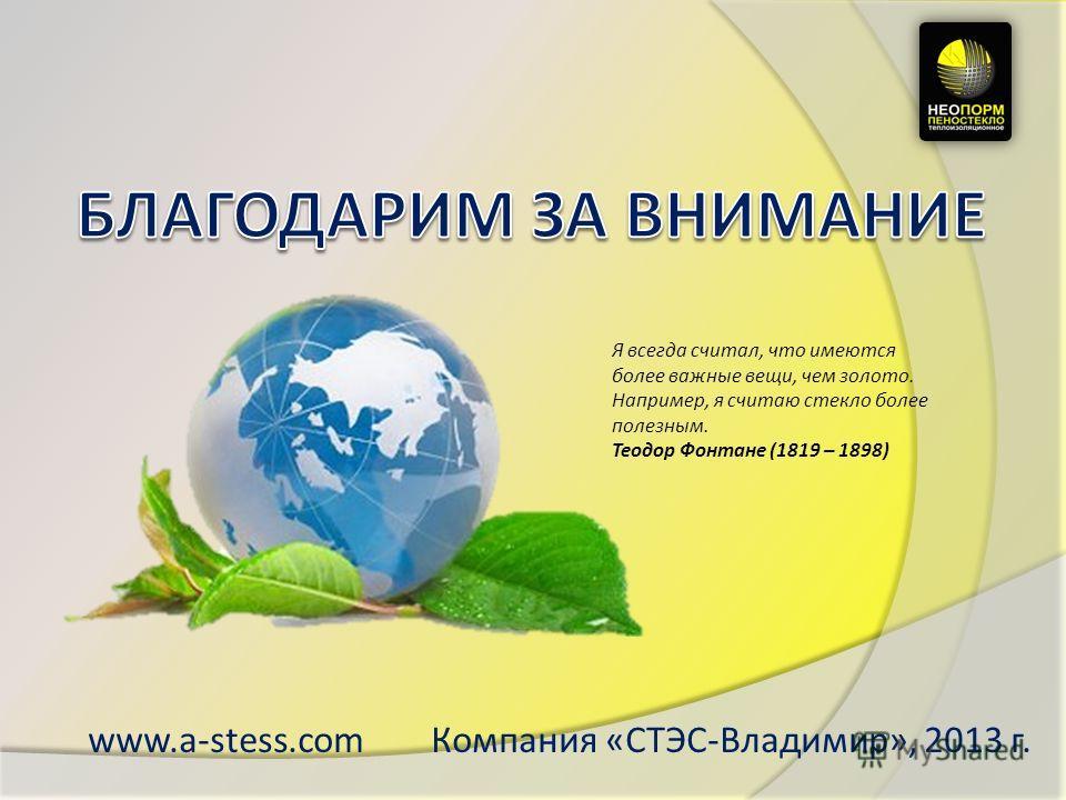 www.a-stess.com Компания «СТЭС-Владимир», 2013 г. Я всегда считал, что имеются более важные вещи, чем золото. Например, я считаю стекло более полезным. Теодор Фонтане (1819 – 1898)